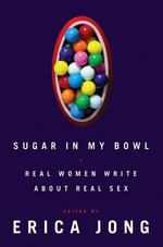 Sugar in My Bowl : Real Women Write About Real Sex - Erica Jong