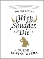 Weep, Shudder, Die : A Guide to Loving Opera - Robert Levine