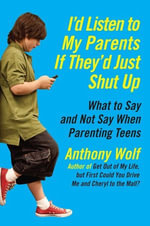 I'd Listen to My Parents If They'd Just Shut Up : What to Say and Not Say When Parenting Teens Today - Anthony Wolf