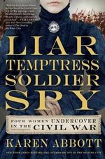 Liar, Temptress, Soldier, Spy : Four Women Undercover in the Civil War - Karen Abbott