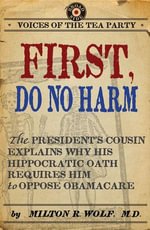 First, Do No Harm : The President's Cousin Explains Why His Hippocratic Oath Requires Him to Oppose ObamaCare - Milton Wolf, M.D.