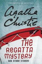 The Regatta Mystery and Other Stories : Featuring Hercule Poirot, Miss Marple, and Mr. Parker Pyne - Agatha Christie
