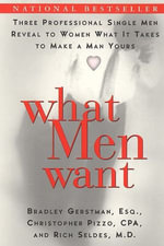 What Men Want : Three Professional Single Men Reveal to Women What It Takes to Make a Man Yours - Bradley Gerstman