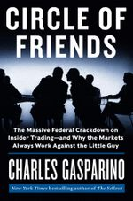 Circle of Friends : The Massive Federal Crackdown on Insider Trading--and Why the Markets Always Work Against the Little Guy - Charles Gasparino