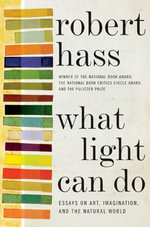 What Light Can Do : Essays on Art, Imagination, and the Natural World - Robert Hass