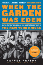 When the Garden Was Eden : Clyde, the Captain, Dollar Bill, and the Glory Days of the New York Knicks - Harvey Araton