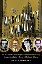 The Magnificent Medills : America's Royal Family of Journalism During a Century of Turbulent Splendor - Megan McKinney