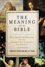 The Meaning of the Bible : What the Jewish Scriptures and Christian Old Testament Can Teach Us - Douglas A. Knight