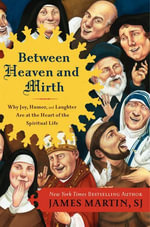 Between Heaven and Mirth : Why Joy, Humor, and Laughter Are at the Heart of the Spiritual Life - James Martin