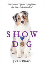Show Dog : The Charmed Life and Trying Times of a Near-Perfect Purebred - Josh Dean