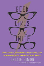 Geek Girls Unite : Why Fangirls, Bookworms, Indie Chicks, and Other Misfits Will Inherit the Earth - Leslie Simon