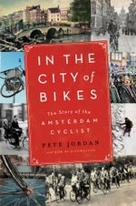 In the City of Bikes : The Story of the Amsterdam Cyclist - Pete Jordan