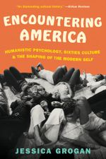 Encountering America : Sixties Psychology, Counterculture and the Movement That Shaped the Modern Self - Jessica Grogan