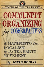Community Organizing for Conservatives : A Manifesto for Localism in the Tea Party Movement - Lorie Medina