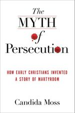 The Myth of Persecution : How Early Christians Invented a Story of Martyrdom - Candida Moss