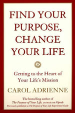 Find Your Purpose, Change Your Life : Getting to the heart of Your Life's Mission - Carol Adrienne