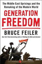 Generation Freedom : The Middle East Uprisings and the Remaking of the Modern World - Bruce Feiler