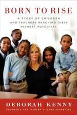 Born to Rise : A Story of Children and Teachers Reaching Their Highest Potential - Deborah Kenny