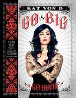 Go Big or Go Home : Taking Risks in Life, Love and Tattooing - Kat Von D.