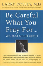 Be Careful What You Pray For, You Might Just Get It : What We Can Do About the Unintentional Effects of Our Thoughts, Prayers and Wishes - Larry Dossey