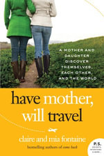 Have Mother, Will Travel : A Mother and Daughter Discover Themselves, Each Other, and the World - Claire Fontaine