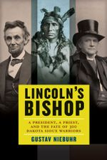 Lincoln's Bishop : A President, A Priest, and the Fate of 300 Dakota Sioux Warriors - Gustav Niebuhr