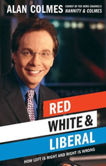 Red, White & Liberal : How Left Is Right & Right Is Wrong - Alan Colmes