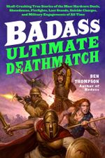 Badass: Ultimate Deathmatch : Skull-Crushing True Stories of the Most Hardcore Duels, Showdowns, Fistfights, Last Stands, Suicide Charges, and Military Engagements of All Time - Ben Thompson