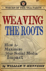 Weaving the Roots : How to Maximize Your Social Media Impact - William T. Hennessy