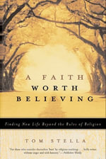 A Faith Worth Believing : Finding New Life Beyond the Rules of Religion - Tom Stella