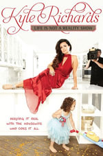 Life Is Not a Reality Show : Keeping It Real with the Housewife Who Does It All - Kyle Richards
