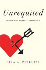 Unrequited : Women and Romantic Obsession - Lisa A Phillips