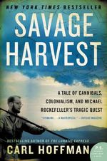 Savage Harvest : A Tale of Cannibals, Colonialism, and Michael Rockefeller's Tragic Quest - Carl Hoffman