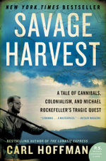 Savage Harvest : A Tale of Cannibals, Colonialism, and Michael Rockefeller's Tragic Quest for Primitive Art - Carl Hoffman