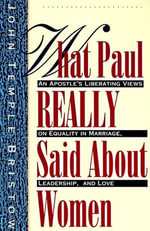 What Paul Really Said About Women : The Apostle's Liberating Views on Equality in Marriage, Leadership, and Love - John T. Bristow