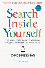 Search Inside Yourself : The Unexpected Path to Achieving Success, Happiness (and World Peace) - Chade-Meng Tan