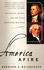 America Afire : Jefferson, Adams, and the First Contested Election - Bernard A. Weisberger