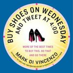 Buy Shoes on Wednesday and Tweet at 4:00 : More of the Best Times to Buy This, Do That, and Go There - Mark Di Vincenzo
