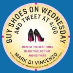 Buy Shoes on Wednesday and Tweet at 4: 00 : More of the Best Times to Buy This, Do That, and Go There - Mark Di Vincenzo