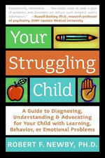 Your Struggling Child : A Guide to Diagnosing, Understanding, and Advocating for Your Child with Learning, Behavior, or Emotional Problems - Robert F. Newby, PhD