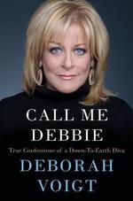 Call Me Debbie : True Confessions of a Down-To-Earth Diva - Deborah Voigt