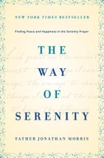 The Way of Serenity : Finding Peace and Happiness in the Serenity Prayer - Father Jonathan Morris