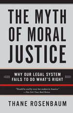 The Myth of Moral Justice : Why Our Legal System Fails to Do What's Right - Thane Rosenbaum
