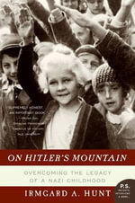 On Hitler's Mountain : Overcoming the Legacy of a Nazi Childhood - Ms. Irmgard A. Hunt
