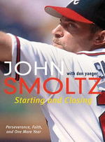 Starting and Closing : Perseverance, Faith, and One More Year - John Smoltz