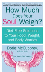 How Much Does Your Soul Weigh? : Diet-Free Solutions to Your Food, Weight, and Body Worries - Dorie McCubbrey