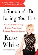 I Shouldn't be Telling You This : How to Ask for the Money, Snag the Promotion, and Create the Career You Deserve - Kate White