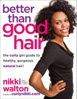 Better Than Good Hair : The Curly Girl Guide to Healthy, Gorgeous Natural Hair! - Nikki Walton