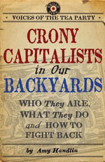Crony Capitalists in Our Backyards : Who They Are, What They Do and How to Fight Back - Amy Handlin