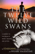 The Twelve Wild Swans : A Journey to the Realm of Magic, Healing, and Action - Starhawk